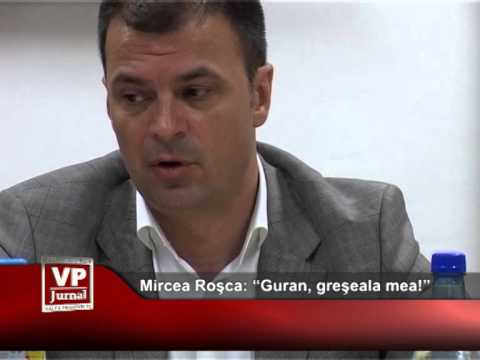 "Mircea Rosca: ""Guran, greseala mea!"""