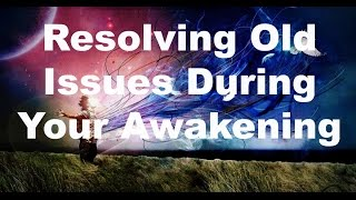 Resolving Old Issues During Your Awakening