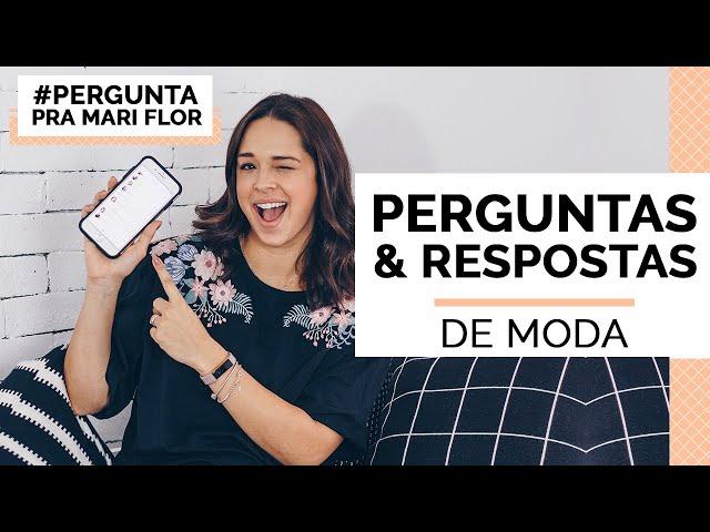 PERGUNTAS E RESPOSTAS DE MODA COM MARI FLOR - Closet da Mari