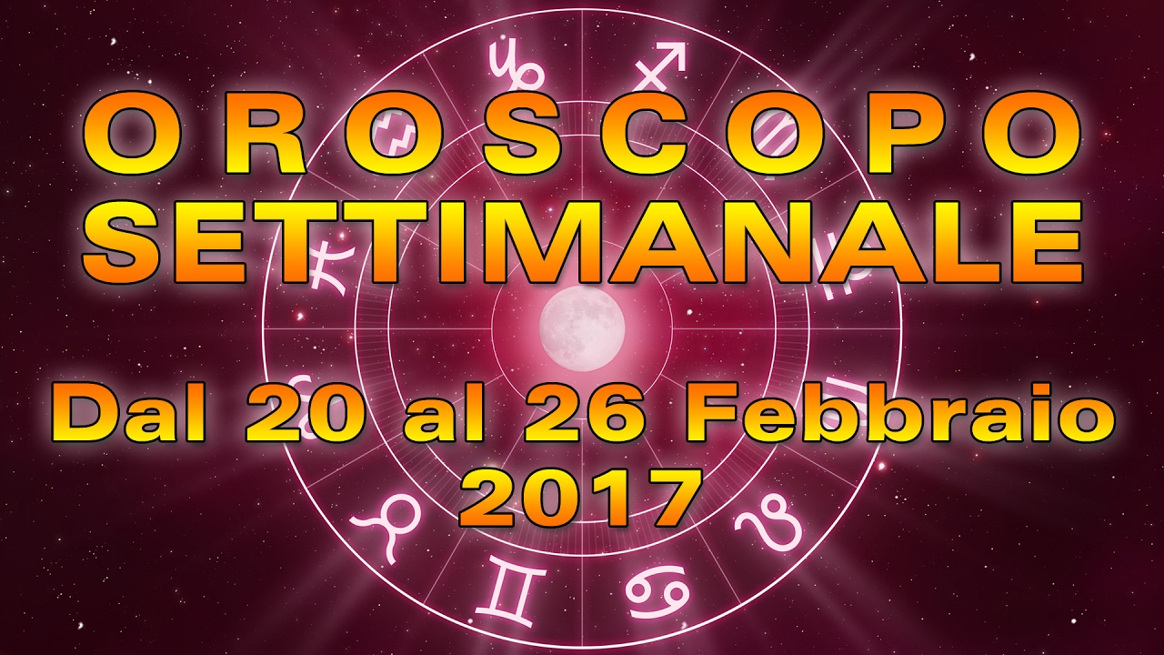L'OROSCOPO della SETTIMANA ★ Settimana dal 20 al 26 Febbraio 2017