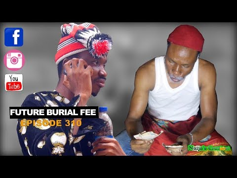 Future Burial Fee (Naijas Craziest Comedy) Ep 310
