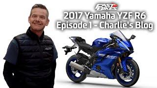 8. 2017 Yamaha YZF R6 - Episode 1 - Charlie's Blog