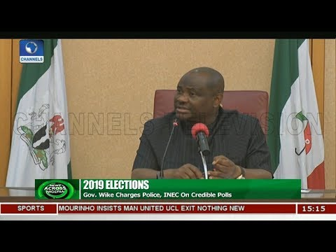 Gov Wike Charges Police,INEC On Credible 2019 Polls  News Across Nigeria 