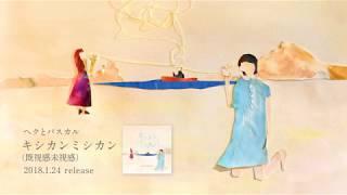 ヘクとパスカル 1st.フルアルバム「キシカンミシカン (既視感未視感)」アルバムトレーラー