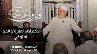 حكم أداء العمرة أو الحج للمتوفي | د. علي جمعة