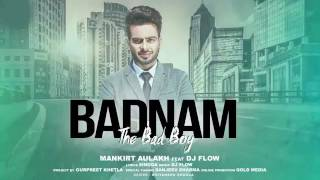 Badnam- The bad boy ! Full song ! Mankirt Aulakh ! DJ Flow ! Latest Punjabi Sing 2017