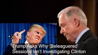 Trump Asks Why 'Beleaguered' Sessions Isn't Investigating Clinton So why aren't the Committees and investigators, and of ...
