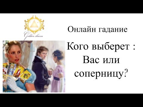 КОГО ВЫБЕРЕТ: ВАС ИЛИ СОПЕРНИЦУ/ ГАДАНИЕ ОНЛАЙН/ Школа Таро Gоldеn Сhаrм - DomaVideo.Ru