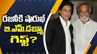 రజనీకి షారుఖ్ బి.ఎమ్.డబ్ల్యూ గిఫ్ట్? | Shahrukh grand gift to Rajinikanth?