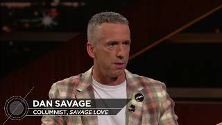 "Subscribe to the Real Time YouTube: http://itsh.bo/10r5A1BWriter and ""Savage Lovecast"" host Dan Savage joins Bill to discuss Trump's refusal to act presidential - and how Democrats should respond. Connect with Real Time Online:Find Real Time on Facebook: https://www.facebook.com/MaherFind Real Time on Twitter: https://twitter.com/RealTimersFind Real Time with Bill Maher Official Site: http://itsh.bo/HttKcM.Find Real Time with Bill Maher on HBO GO® http://itsh.bo/iioY87.Find Real Time with Bill Maher on Connect: http://connect.hbo.com/real-time-bill-maherFind Real Time on Instagram: http://instagram.com/realtimersThe Real Time blog: http://www.real-time-with-bill-maher-blog.com/It's HBO.Connect with HBO OnlineFind HBO on Facebook: http://Facebook.com/HBOFollow @HBO on Twitter: http://Twitter.com/HBOFind HBO on Youtube: http://Youtube.com/HBOFind HBO Official Site: http://HBO.comFind HBO Connect: http://Connect.hbo.comFind HBO GO: http://HBOGO.comFind HBO on Instagram: http://Instagram.com/hboFind HBO on Foursquare: http://Foursquare.com/hboCheck out other HBO ChannelsHBO: http://www.youtube.com/hboGame of Thrones: http://www.youtube.com/GameofThrones True Blood: http://www.youtube.com/trueblood HBO Sports: http://www.youtube.com/HBOsports HBO Documentary Films: http://www.youtube.com/HBODocs Cinemax: http://www.youtube.com/Cinemax HBO Latino: http://www.youtube.com/HBOLatino"