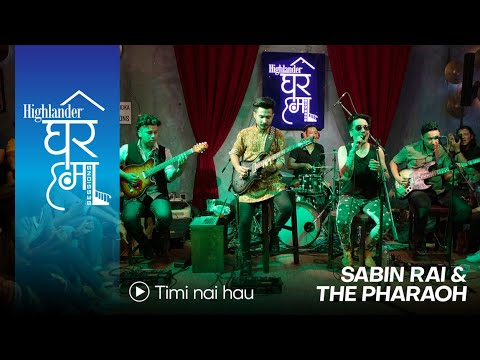 Highlander Ghar Ma Sessions: Timi Nai Hau | Sabin Rai & The Pharaoh | Season 1