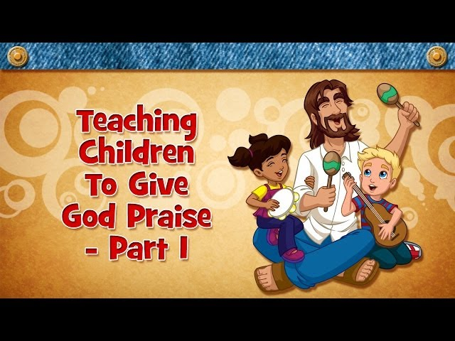 Teaching Children To Give God Praise - Part 1