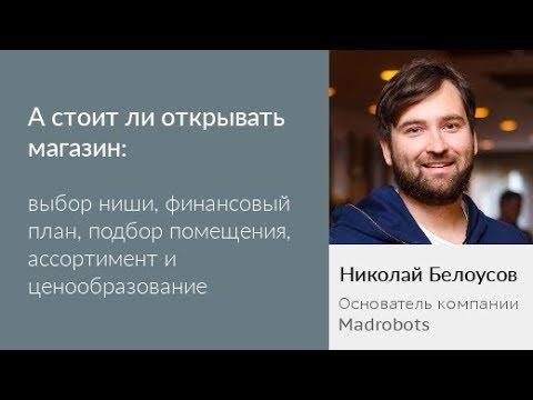 А стоит ли открывать магазин. Николай Белоусов (видео)