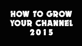 How To Grow Your Channel 2015 - YouTube Tips On Growing Your Channel Fast - Gaining Subs For 2015