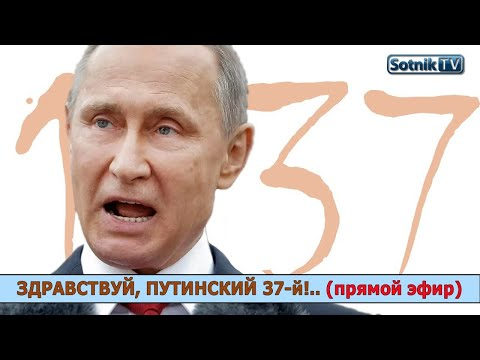 ЗДРАВСТВУЙ, ПУТИНСКИЙ 37-й!.. (прямой эфир)