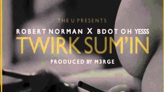 Robert Norman Ft. B Dot Oh Yesss - Twirk Sum'in (Produced By M3rge)