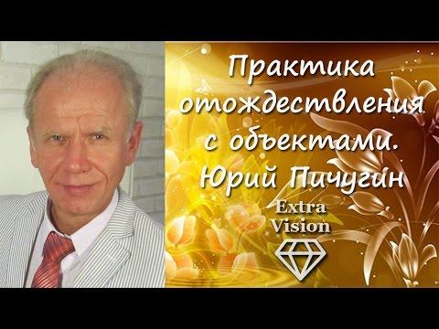 Практика отождествления с объектами. Юрий Пичугин.