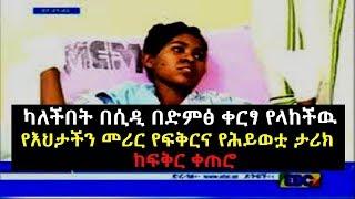 Ethiopia: ካለችበት በሲዲ ቀርፃ የላከችዉ የእህታችን የፍቅርና የሕይወቷ ታሪክ ከፍቅር ቀጠሮ