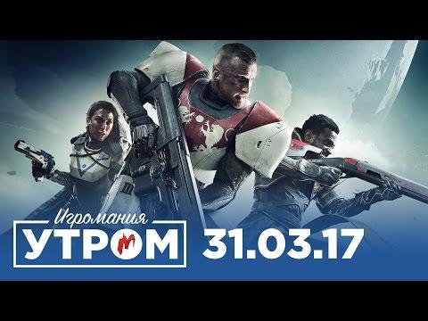 Игромания Утром 31 марта 2017 (Destiny 2, Prey, Dota 2, Mass Effect: Andromeda)