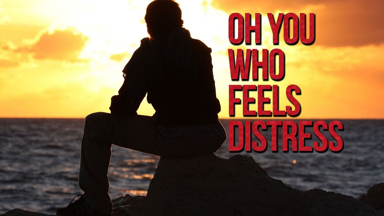 Oh You Who Feels Distress – Powerful Reminder