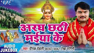 Deepak Dehati का सूंदर छठ गीत - Aragh Chhathi Maiya Ke - Audio JUKEBOX - Bhojpuri Chhath Geet 2017