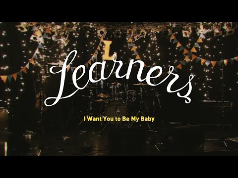 , title : 'LEARNERS - I WANT YOU TO BE MY BABY - OFFICIAL MV'