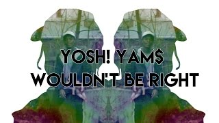 Yosh! Yam$ • Wouldn't Be Right