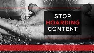 Day 78 - STOP HOARDING CONTENT