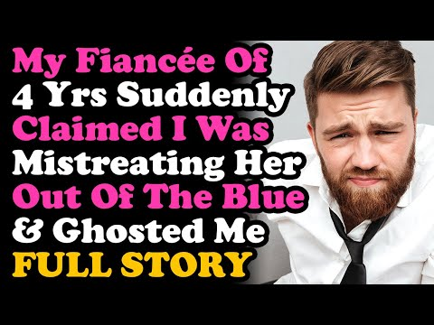 Fiancee Of 4 Yrs Suddenly Claimed I'm Mistreating Her & Ghosted Me... Relationship Advice