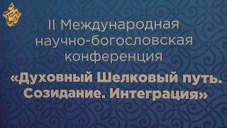 """II Международная научно-богословская конференция """"Духовный Шелковый путь. Созидание. Интергация"""""""