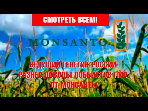 Ведущий генетик России разнес доводы лоббистов ГМО от Монсанты