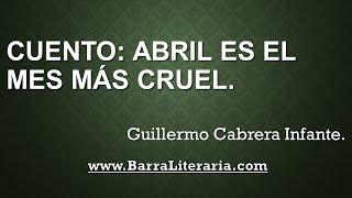 Cuento: Abril es el mes más cruel - Guillermo Cabrera Infante
