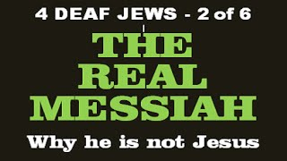 4 DEAF JEWS - The REAL MESSIAH + Why He's Not Jesus (2 of 6)