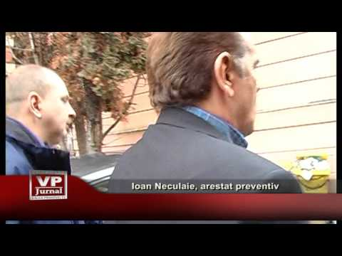 Ioan Neculaie, arestat preventiv