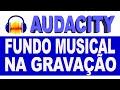 Fundo Musical na Gravação no Audacity