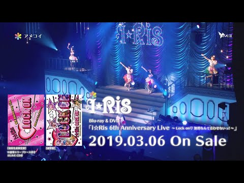 i☆Ris /「i☆Ris 6th Anniversary Live ~Lock on♡ 無理なんて言わせないっ!~」Blu-ray・DVDダイジェスト映像