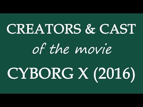 Cyborg X (2016) Movie Cast and Creator Info