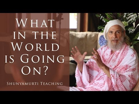 What in the World is Going On? ~ Shunyamurti Satsang Teaching