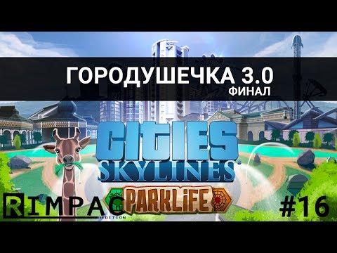 Cities Skylines - Parklife _ #16 _ Ну вот и всё! (видео)