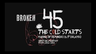 Video Broken.45 - Cold Starts (Reminded but Delayed Documentary)