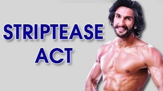 Ranveer Singh's SHOCKING STRIPTEASE ACT