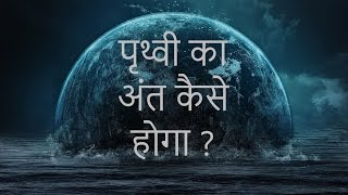 How earth will be destroyed in Hindi   End of earth   पृथ्वी का अंत कैसे होगा ?