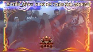 CSBR отчет. Король Гига 2016. Финал