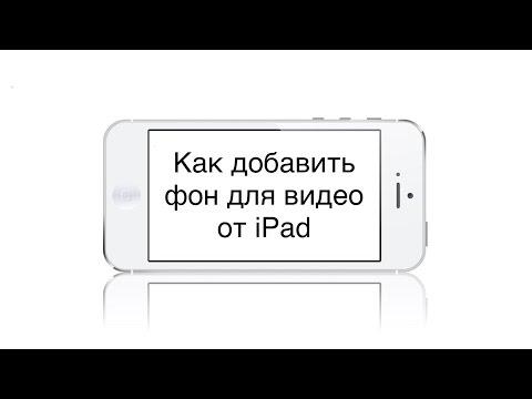 Как добавить фон для видео от iPad