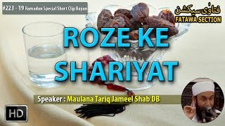 """► Subscribe Now: http://bit.ly/fsycsubscribeShort Clips Name : """"Roze ke Shariyat""""➨Speaker Name:- Hazrat Maulana Tariq Jameel Shab DB➨Watch more Hazrat Maulana Tariq Jameel Shab DB Short Clip Bayan: http://bit.ly/fsmtj♥ Share, Support, Subscribe!!!  Donate: http://bit.ly/fsofficialdonate  Subscribe Now: http://bit.ly/fsycsubscribe  Whatsapp Group: http://bit.ly/fswhatsapp  Telegram Channel: http://telegram.me/fatawasection  Android App: http://bit.ly/fsandroidapp  Facebook: http://bit.ly/fsfacebookac   Twitter: http://bit.ly/fstwitterp   Instagram: http://bit.ly/fsinstag   GooglePlus: http://bit.ly/fsgoogleplus  Email Subscribe: http://bit.ly/fsemailupdates  Website: http://bit.ly/fsowebsite Any question email us: team@fatawasection.com Short Biography:Maulana Tariq Jameel is a renowned Islamic Scholar, born in 1953 at Tulamba (a small town near Multan, Pakistan).His father belonged to the Muslim Rajputs community, was an agriculturist and was a respected person in his field and the local area.After completing his Higher Secondary School education in pre-medical (equivalent to A 'levels') from GCU Lahore, he took admission in King Edward Medical College. He intended to do his M.B.B.S., but his leanings towards spirituality soon urged him to switch to Islamic education. He then went on to receive Islamic education from Jamia Arabia, Raiwind (near Lahore), Pakistan where he studied Quran, Hadith, Sharia, Tasawuf, logic and Fiqh. He regularly delivers lectures and speeches encouraging people to follow Islamic values and principles and put them into practice in their everyday life. He emphasizes non-political, non-violent, non-sectarian Islam."""
