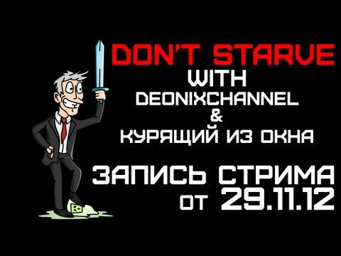 Запись стрима от 29.11.12 - Don't Starve, DeonixChannel & Курящий из окна