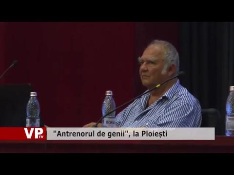 """""""Antrenorul de genii"""", la Ploiești"""