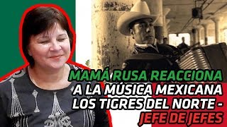 RUSSIAN MOM REACTS TO MEXICAN MUSIC | Los Tigres Del Norte - Jefe De Jefes | REACTION