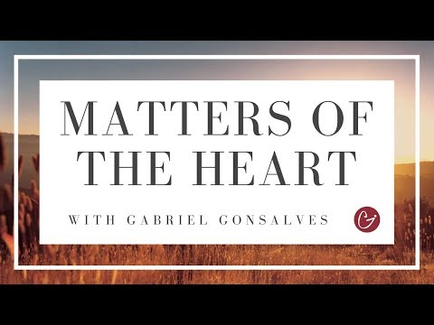 WHY THE HEART MATTERS - Matters Of The Heart With Gabriel Gonsalves