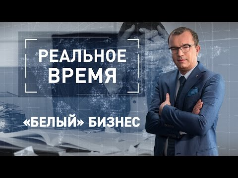 Реальное время: «Белый» бизнес (видео)